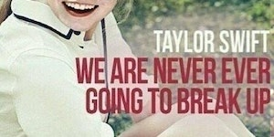 Taylor Swift's album - We Are Never Ever Going To Break Up.