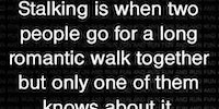 The difference between romantic walking and stalking.