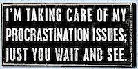 Procrastination issues.