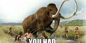 I remember going out with my squad hunting for mammoths... good days