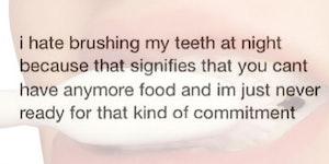 I hate brushing my teeth at night...