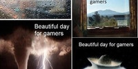 Beautiful day for gamers.