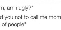 Mom, am I ugly?