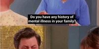 Do you have a history of mental illness in your family?