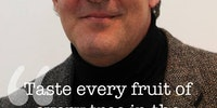 Taste every fruit of every tree.