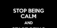 Stop being calm.