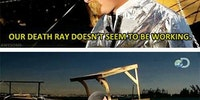 Our death ray doesn't seem to be working...