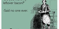 Do you want my leftover bacon?