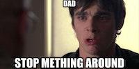 Dad, stop mething around.