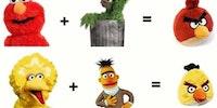 Sesame street = Angry birds.