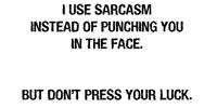 I use sarcasm instead of punching you in the face.