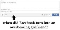 When did Facebook turn into an overbearing girlfriend?