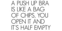 A push up bra is like a bag of chips...