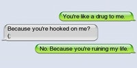 You're like a drug to me.