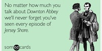 No matter how much you talk about Downtown Abbey...